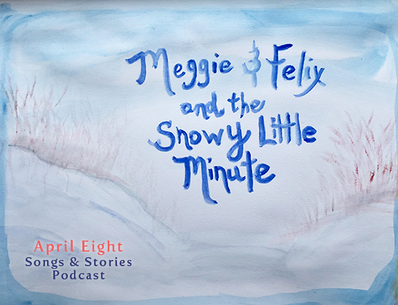 Meggie and Felix and the Snowy Little Minute on the April Eight Songs & Stories Podcast at aprileight.com