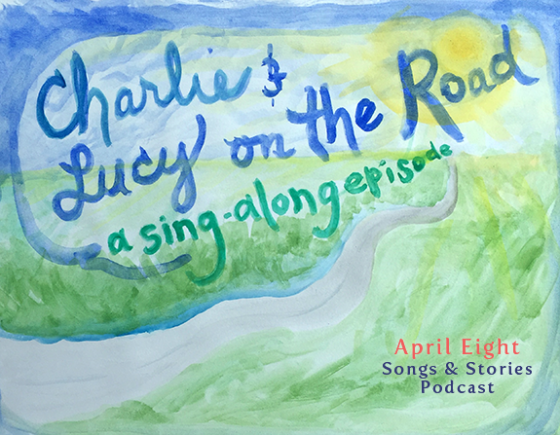 Charlie and Lucy On the Road, A Sing-Along Episode! on the April Eight Songs & Stories Podcast at aprileight.com
