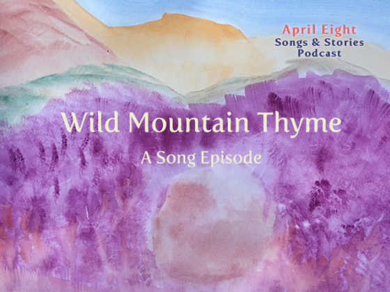 "A Song Episode ""Wild Mountain Thyme"" from Season 5 of the April Eight Songs & Stories Podcast at AprilEight.com"