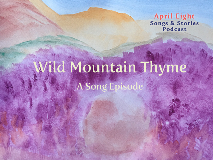 """A Song Episode """"Wild Mountain Thyme"""" from Season 5 of the April Eight Songs & Stories Podcast at AprilEight.com"""