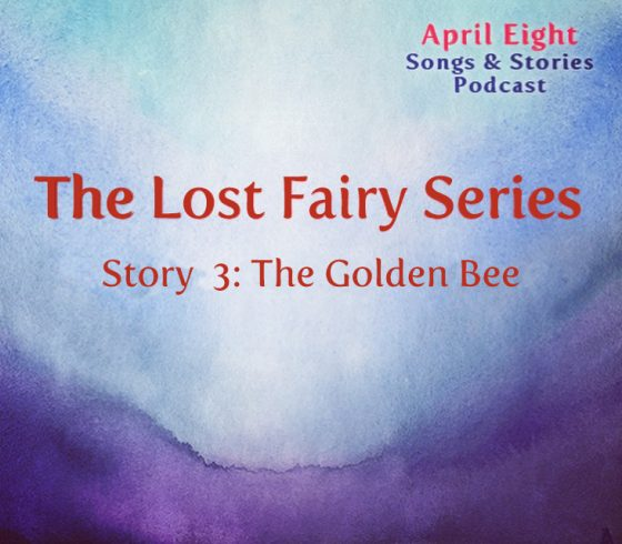 Episode 48, the Lost Fairy Series, Story 3, The Golden Bee at the April Eight Songs and Stories Podcast at aprileight.com